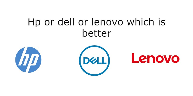 Hp or dell or lenovo which is better -2021 Ultimate Guide